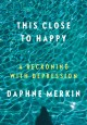 Go to record This close to happy : a reckoning with depression